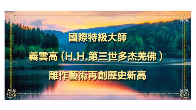 國際特級大師義雲高(H.H.第三世多杰羌佛) 雕作藝術再創歷史新高